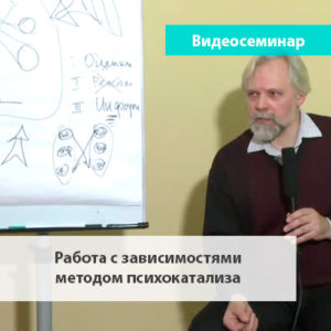 Лечение зависимостей методом психокатализа видеосеминар